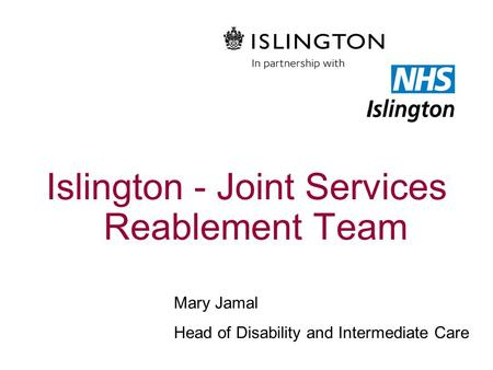 Islington - Joint Services Reablement Team Mary Jamal Head of Disability and Intermediate Care.