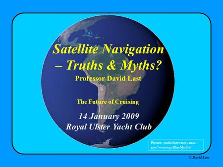 © David Last 14 January 2009 Royal Ulster Yacht Club Satellite Navigation – Truths & Myths? Professor David Last Picture: earthobservatory.nasa. gov//ewsroom/BlueMarble/