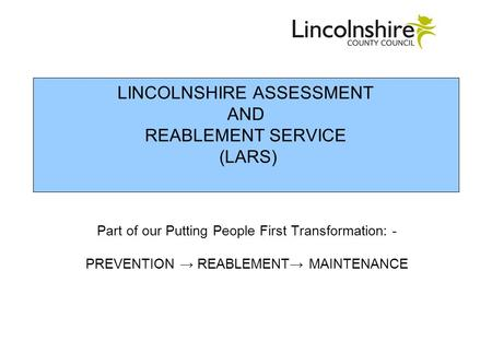 LINCOLNSHIRE ASSESSMENT AND REABLEMENT SERVICE (LARS) Part of our Putting People First Transformation: - PREVENTION REABLEMENT MAINTENANCE.