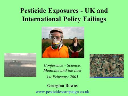 Pesticide Exposures - UK and International Policy Failings Georgina Downs www.pesticidescampaign.co.uk Conference - Science, Medicine and the Law 1st February.