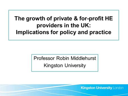 The growth of private & for-profit HE providers in the UK: Implications for policy and practice Professor Robin Middlehurst Kingston University.
