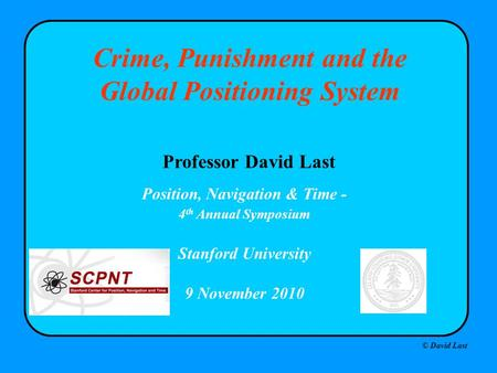 © David Last Position, Navigation & Time - 4 th Annual Symposium Stanford University 9 November 2010 Crime, Punishment and the Global Positioning System.