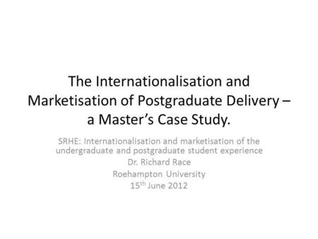 The Internationalisation and Marketisation of Postgraduate Delivery – a Masters Case Study. SRHE: Internationalisation and marketisation of the undergraduate.