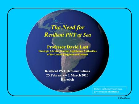 © David Last The Need for R esilient PNT at Sea Professor David Last Strategic Advisor, General Lighthouse Authorities of the United Kingdom and Ireland.