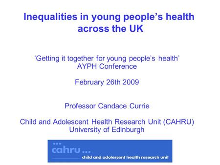Inequalities in young peoples health across the UK Getting it together for young peoples health AYPH Conference February 26th 2009 Professor Candace Currie.