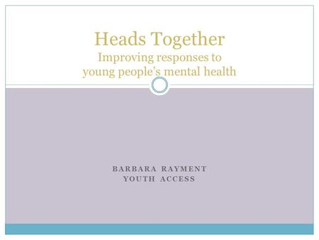 BARBARA RAYMENT YOUTH ACCESS Heads Together Improving responses to young peoples mental health.