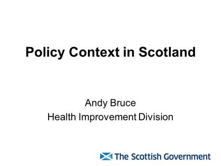 Policy Context in Scotland Andy Bruce Health Improvement Division.