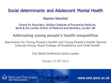 Social determinants and Adolescent Mental Health Stephen Stansfeld Centre for Psychiatry, Wolfson Institute of Preventive Medicine, UK Barts & the London.