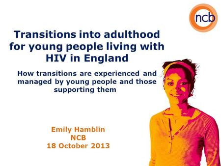 Transitions into adulthood for young people living with HIV in England How transitions are experienced and managed by young people and those supporting.