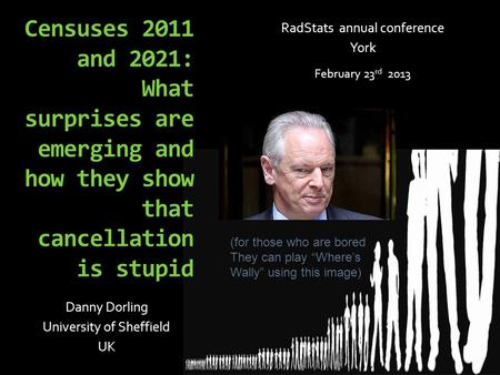 Censuses 2011 and 2021: What surprises are emerging and how they show that cancellation is stupid Danny Dorling University of Sheffield UK RadStats annual.