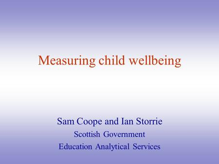 Measuring child wellbeing Sam Coope and Ian Storrie Scottish Government Education Analytical Services.