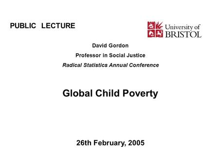 PUBLIC LECTURE David Gordon Professor in Social Justice Radical Statistics Annual Conference Global Child Poverty 26th February, 2005.