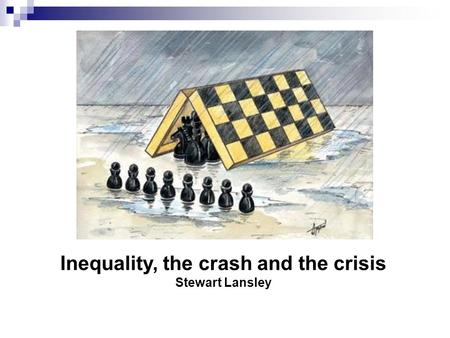Inequality, the crash and the crisis Stewart Lansley.