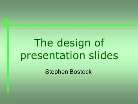 1 The design of presentation slides Stephen Bostock.