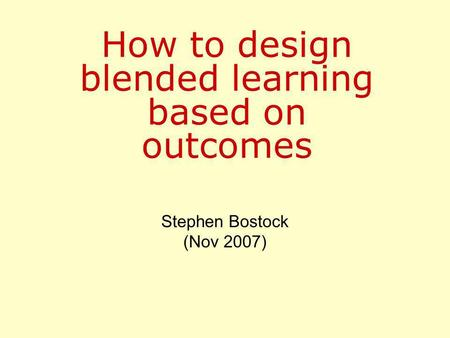 How to design blended learning based on outcomes Stephen Bostock (Nov 2007)