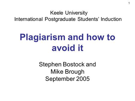 1 Plagiarism and how to avoid it Stephen Bostock and Mike Brough September 2005 Keele University International Postgraduate Students Induction.