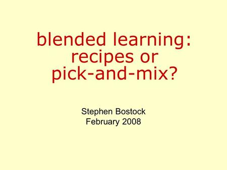 Blended learning: recipes or pick-and-mix? Stephen Bostock February 2008.