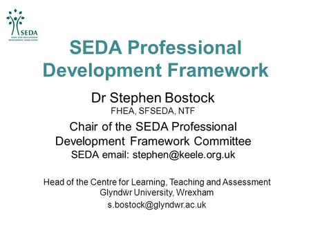 SEDA Professional Development Framework Dr Stephen Bostock FHEA, SFSEDA, NTF Chair of the SEDA Professional Development Framework Committee SEDA email: