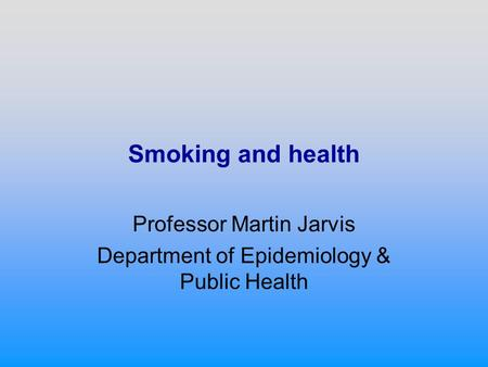 Smoking and health Professor Martin Jarvis Department of Epidemiology & Public Health.