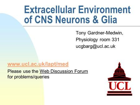 Extracellular Environment of CNS Neurons & Glia Tony Gardner-Medwin, Physiology room 331  Please use the Web Discussion.