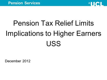 Pension Services Pension Tax Relief Limits Implications to Higher Earners USS December 2012.