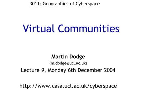 Virtual Communities Martin Dodge Lecture 9, Monday 6th December 2004  3011: Geographies of Cyberspace.