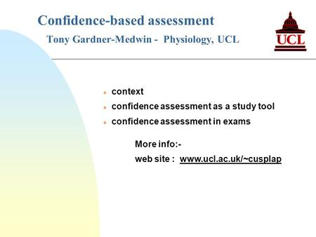 Confidence-based assessment Tony Gardner-Medwin - Physiology, UCL l context l confidence assessment as a study tool l confidence assessment in exams More.