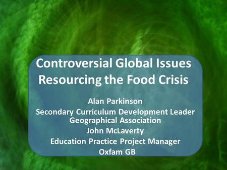 Controversial Global Issues Resourcing the Food Crisis Alan Parkinson Secondary Curriculum Development Leader Geographical Association John McLaverty Education.