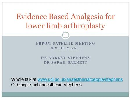 EBPOM SATELITE MEETING 8 TH JULY 2011 DR ROBERT STEPHENS DR SARAH BARNETT Evidence Based Analgesia for lower limb arthroplasty Whole talk at www.ucl.ac.uk/anaesthesia/people/stephenswww.ucl.ac.uk/anaesthesia/people/stephens.