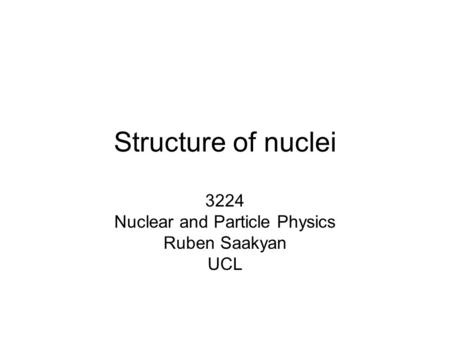 3224 Nuclear and Particle Physics Ruben Saakyan UCL