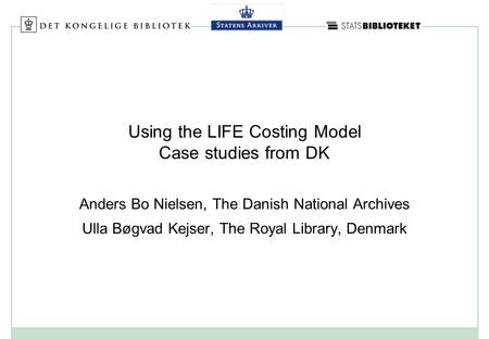 Using the LIFE Costing Model Case studies from DK Anders Bo Nielsen, The Danish National Archives Ulla Bøgvad Kejser, The Royal Library, Denmark.