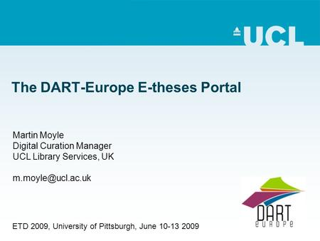The DART-Europe E-theses Portal Martin Moyle Digital Curation Manager UCL Library Services, UK ETD 2009, University of Pittsburgh, June.