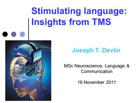 Stimulating language: Insights from TMS Joseph T. Devlin MSc Neuroscience, Language & Communication 16 November 2011.
