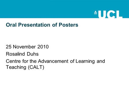 Oral Presentation of Posters 25 November 2010 Rosalind Duhs Centre for the Advancement of Learning and Teaching (CALT)