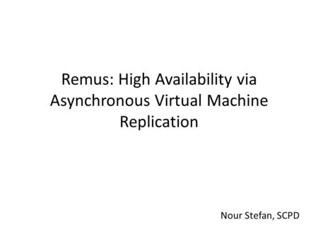 Remus: High Availability via Asynchronous Virtual Machine Replication Nour Stefan, SCPD.
