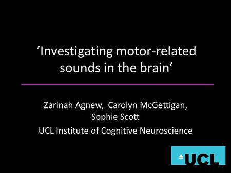 Investigating motor-related sounds in the brain Zarinah Agnew, Carolyn McGettigan, Sophie Scott UCL Institute of Cognitive Neuroscience.