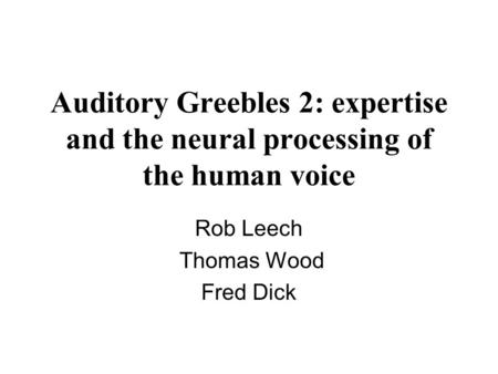 Auditory Greebles 2: expertise and the neural processing of the human voice Rob Leech Thomas Wood Fred Dick.