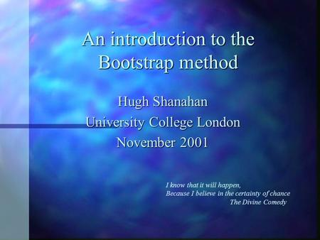 An introduction to the Bootstrap method Hugh Shanahan University College London November 2001 I know that it will happen, Because I believe in the certainty.