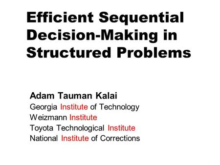 Efficient Sequential Decision-Making in Structured Problems Adam Tauman Kalai Georgia Institute of Technology Weizmann Institute Toyota Technological Institute.