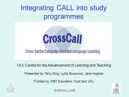 EUROCALL, 2006 Integrating CALL into study programmes UCL Centre for the Advancement of Learning and Teaching Presented by Terry King, Lydia Buravova,