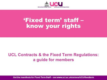 Get the manifesto for Fixed Term Staff – see www.ucl.ac.uk/unions/UCU/fixedterm Fixed term staff – know your rights UCL Contracts & the Fixed Term Regulations: