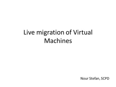 Live migration of Virtual Machines Nour Stefan, SCPD.
