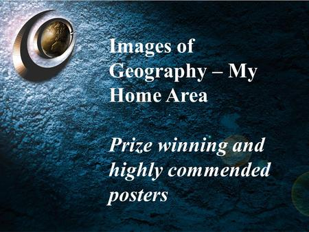 Images of Geography – My Home Areas Images of Geography – My Home Area Prize winning and highly commended posters.