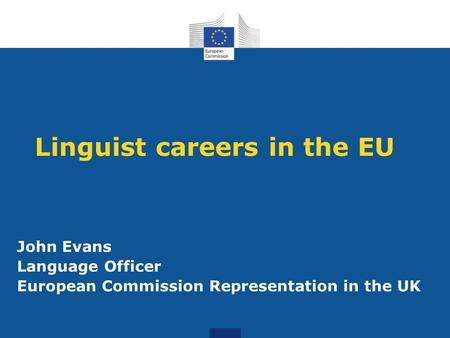 Linguist careers in the EU John Evans Language Officer European Commission Representation in the UK.