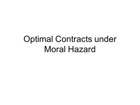 Optimal Contracts under Moral Hazard. What does it mean Moral Hazard? We will use much more often the notion of Moral Hazard as hidden action rather than.