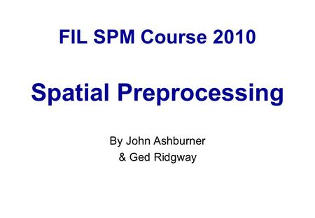 FIL SPM Course 2010 Spatial Preprocessing By John Ashburner & Ged Ridgway.