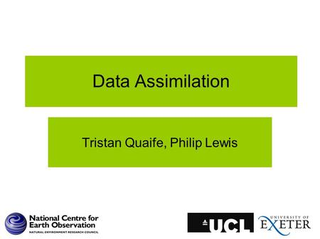 Data Assimilation Tristan Quaife, Philip Lewis. What is Data Assimilation? A working definition: The set techniques the combine data with some underlying.