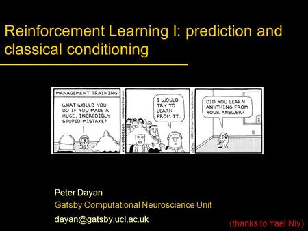 Reinforcement Learning I: prediction and classical conditioning Peter Dayan Gatsby Computational Neuroscience Unit (thanks to Yael.