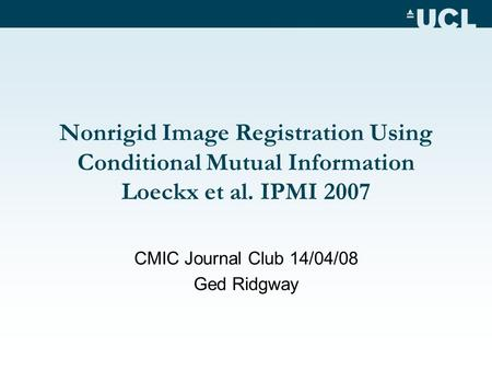 Nonrigid Image Registration Using Conditional Mutual Information Loeckx et al. IPMI 2007 CMIC Journal Club 14/04/08 Ged Ridgway.