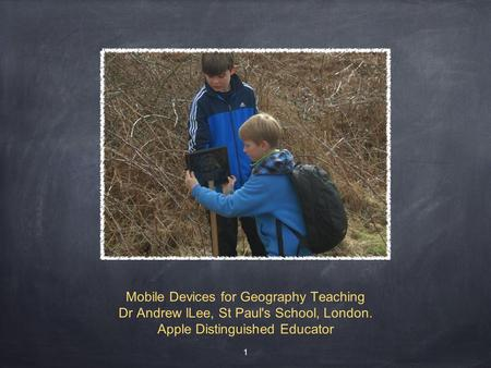 Mobile Devices for Geography Teaching Dr Andrew lLee, St Paul's School, London. Apple Distinguished Educator 1.